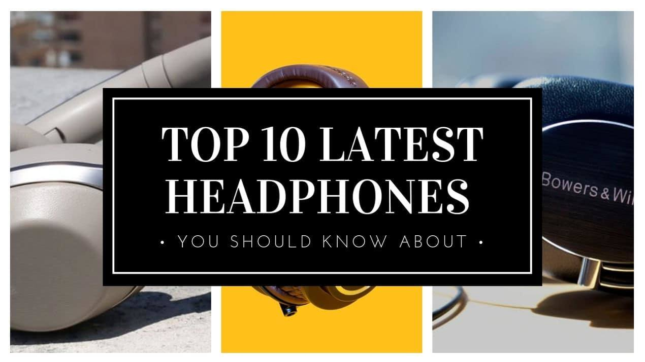 TOP 10 LATEST HEADPHONES YOU SHOULD KNOW ABOUT